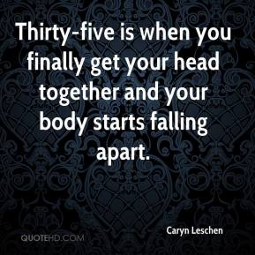Caryn Leschen - Thirty-five is when you finally get your head together and your body starts falling apart.
