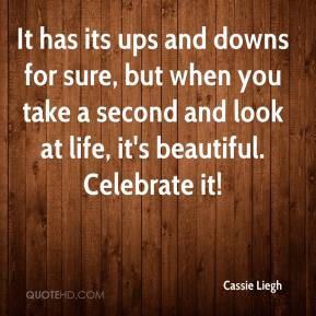 It has its ups and downs for sure, but when you take a second and look at life, it's beautiful. Celebrate it!