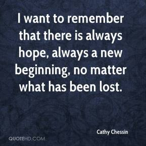 I want to remember that there is always hope, always a new beginning, no matter what has been lost.