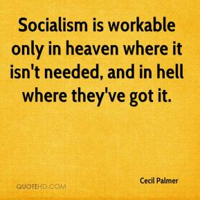 Cecil Palmer - Socialism is workable only in heaven where it isn't needed, and in hell where they've got it.