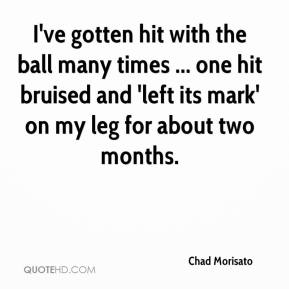 Chad Morisato - I've gotten hit with the ball many times ... one hit bruised and 'left its mark' on my leg for about two months.