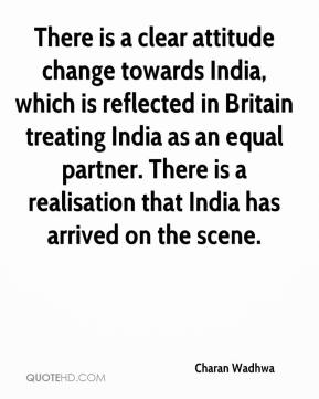 Charan Wadhwa - There is a clear attitude change towards India, which is reflected in Britain treating India as an equal partner. There is a realisation that India has arrived on the scene.