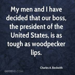 My men and I have decided that our boss, the president of the United States, is as tough as woodpecker lips.