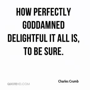 Charles Crumb - How perfectly goddamned delightful it all is, to be sure.