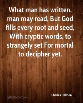 Charles Dalmon - What man has written, man may read, But God fills every root and seed, With cryptic words, to strangely set For mortal to decipher yet.