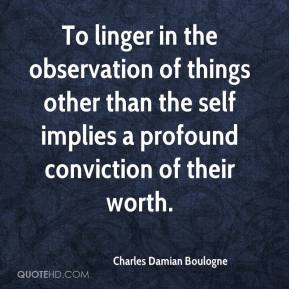 Charles Damian Boulogne - To linger in the observation of things other than the self implies a profound conviction of their worth.