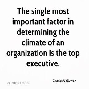 Charles Galloway - The single most important factor in determining the climate of an organization is the top executive.