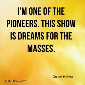 Charles McPhee - I'm one of the pioneers. This show is dreams for the masses.