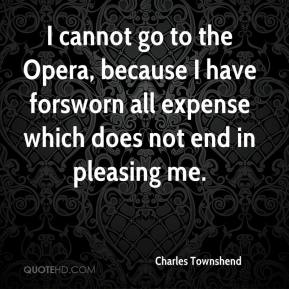 Charles Townshend - I cannot go to the Opera, because I have forsworn all expense which does not end in pleasing me.