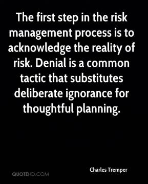 Charles Tremper - The first step in the risk management process is to acknowledge the reality of risk. Denial is a common tactic that substitutes deliberate ignorance for thoughtful planning.