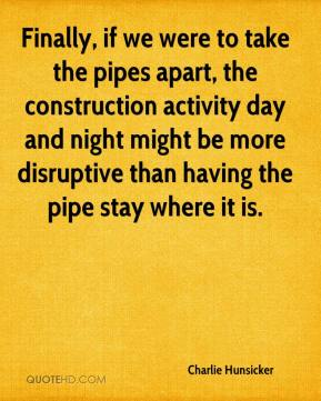 Charlie Hunsicker - Finally, if we were to take the pipes apart, the construction activity day and night might be more disruptive than having the pipe stay where it is.
