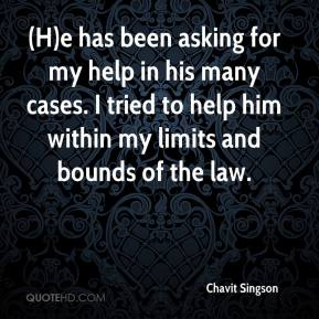 Chavit Singson - (H)e has been asking for my help in his many cases. I tried to help him within my limits and bounds of the law.