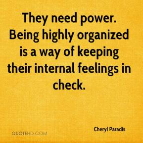 Cheryl Paradis - They need power. Being highly organized is a way of keeping their internal feelings in check.