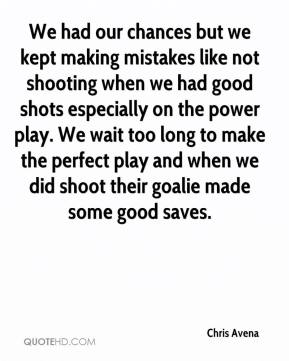 Chris Avena - We had our chances but we kept making mistakes like not shooting when we had good shots especially on the power play. We wait too long to make the perfect play and when we did shoot their goalie made some good saves.