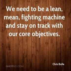 Chris Bulla - We need to be a lean, mean, fighting machine and stay on track with our core objectives.