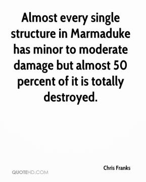 Chris Franks - Almost every single structure in Marmaduke has minor to moderate damage but almost 50 percent of it is totally destroyed.