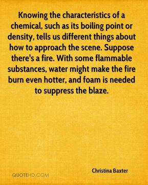 Christina Baxter - Knowing the characteristics of a chemical, such as its boiling point or density, tells us different things about how to approach the scene. Suppose there's a fire. With some flammable substances, water might make the fire burn even hotter, and foam is needed to suppress the blaze.
