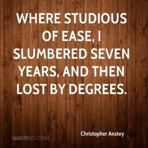 Christopher Anstey - Where studious of ease, I slumbered seven years, and then lost by degrees.