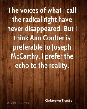 Christopher Trumbo - The voices of what I call the radical right have never disappeared. But I think Ann Coulter is preferable to Joseph McCarthy. I prefer the echo to the reality.