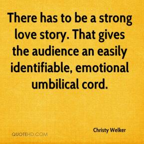 Christy Welker - There has to be a strong love story. That gives the audience an easily identifiable, emotional umbilical cord.