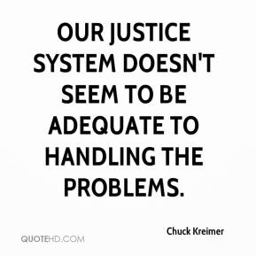 Chuck Kreimer - Our justice system doesn't seem to be adequate to handling the problems.
