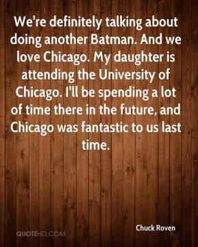 Chuck Roven - We're definitely talking about doing another Batman. And we love Chicago. My daughter is attending the University of Chicago. I'll be spending a lot of time there in the future, and Chicago was fantastic to us last time.