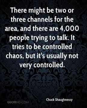 Chuck Shaughnessy - There might be two or three channels for the area, and there are 4,000 people trying to talk. It tries to be controlled chaos, but it's usually not very controlled.