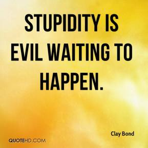 Clay Bond - Stupidity is evil waiting to happen.