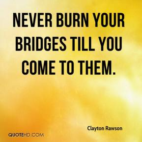 Clayton Rawson - Never burn your bridges till you come to them.