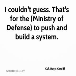 Col. Regis Cardiff - I couldn't guess. That's for the (Ministry of Defense) to push and build a system.
