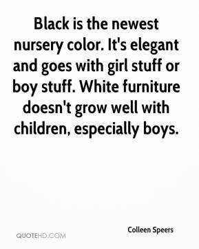 Colleen Speers - Black is the newest nursery color. It's elegant and goes with girl stuff or boy stuff. White furniture doesn't grow well with children, especially boys.
