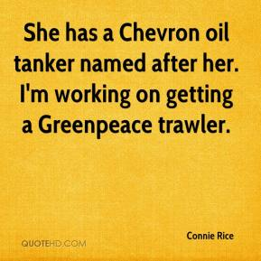 Connie Rice - She has a Chevron oil tanker named after her. I'm working on getting a Greenpeace trawler.