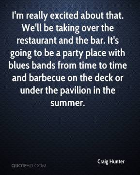 Craig Hunter - I'm really excited about that. We'll be taking over the restaurant and the bar. It's going to be a party place with blues bands from time to time and barbecue on the deck or under the pavilion in the summer.