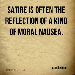 Crand Briton - Satire is often the reflection of a kind of moral nausea.
