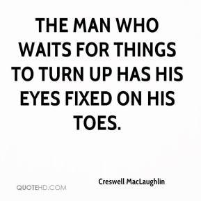 Creswell MacLaughlin - The man who waits for things to turn up has his eyes fixed on his toes.
