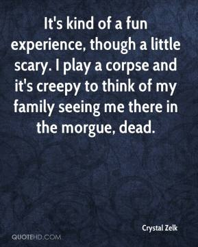 It's kind of a fun experience, though a little scary. I play a corpse and it's creepy to think of my family seeing me there in the morgue, dead.