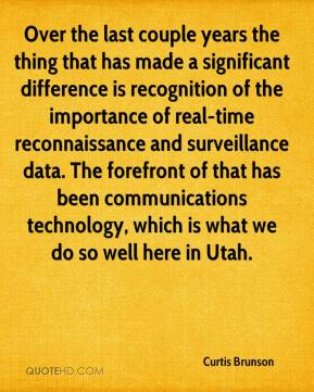 Curtis Brunson - Over the last couple years the thing that has made a significant difference is recognition of the importance of real-time reconnaissance and surveillance data. The forefront of that has been communications technology, which is what we do so well here in Utah.