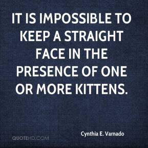 Cynthia E. Varnado - It is impossible to keep a straight face in the presence of one or more kittens.