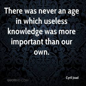 Cyril Joad - There was never an age in which useless knowledge was more important than our own.