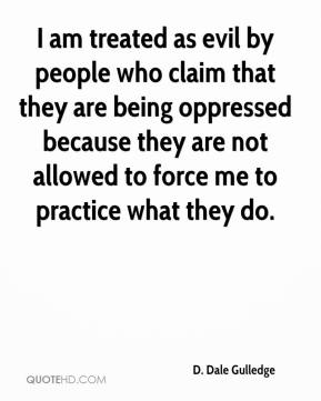 D. Dale Gulledge - I am treated as evil by people who claim that they are being oppressed because they are not allowed to force me to practice what they do.