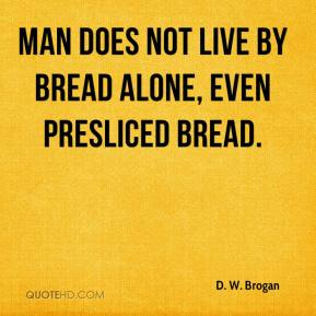 Man does not live by bread alone, even presliced bread.