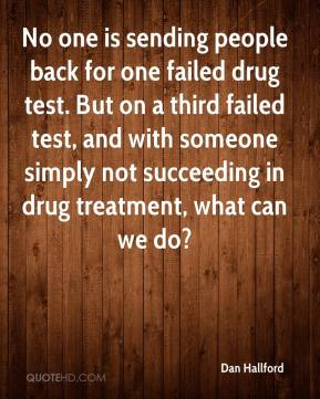 Dan Hallford - No one is sending people back for one failed drug test. But on a third failed test, and with someone simply not succeeding in drug treatment, what can we do?