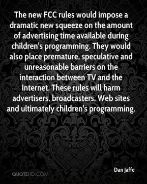 Dan Jaffe - The new FCC rules would impose a dramatic new squeeze on the amount of advertising time available during children's programming. They would also place premature, speculative and unreasonable barriers on the interaction between TV and the Internet. These rules will harm advertisers, broadcasters, Web sites and ultimately children's programming.