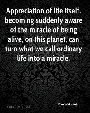 Dan Wakefield - Appreciation of life itself, becoming suddenly aware of the miracle of being alive, on this planet, can turn what we call ordinary life into a miracle.