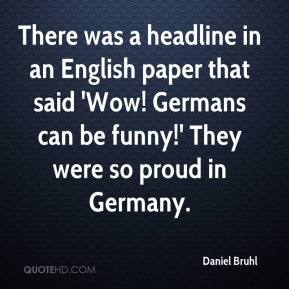 Daniel Bruhl - There was a headline in an English paper that said 'Wow! Germans can be funny!' They were so proud in Germany.