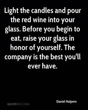 Daniel Halpern - Light the candles and pour the red wine into your glass. Before you begin to eat, raise your glass in honor of yourself. The company is the best you'll ever have.