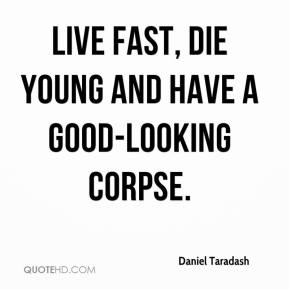 Daniel Taradash - Live fast, die young and have a good-looking corpse.