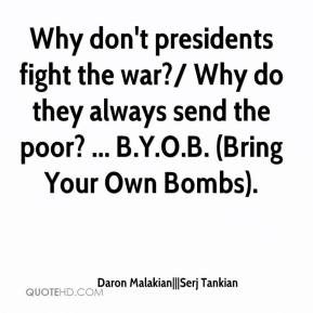 Daron Malakian|||Serj Tankian - Why don't presidents fight the war?/ Why do they always send the poor? ... B.Y.O.B. (Bring Your Own Bombs).