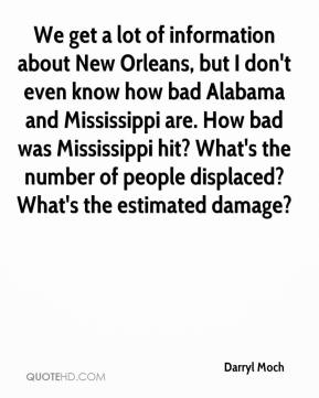 Darryl Moch - We get a lot of information about New Orleans, but I don't even know how bad Alabama and Mississippi are. How bad was Mississippi hit? What's the number of people displaced? What's the estimated damage?