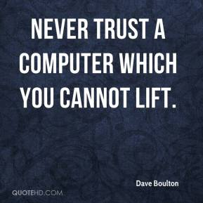 Dave Boulton - Never trust a computer which you cannot lift.